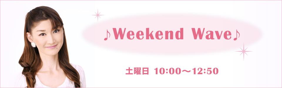♪Weekend Wave♪(土曜日 10:00~12:55)